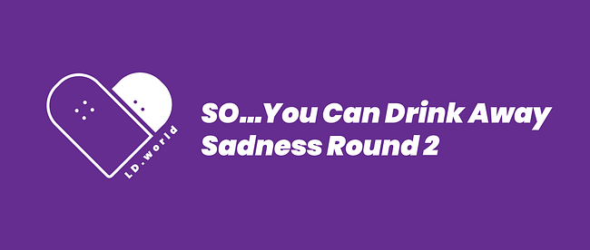 so...you can drink away sadness round 2